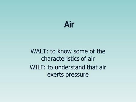 Air WALT: to know some of the characteristics of air WILF: to understand that air exerts pressure.
