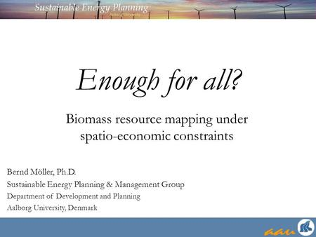Enough for all? Bernd Möller, Ph.D. Sustainable Energy Planning & Management Group Department of Development and Planning Aalborg University, Denmark Biomass.