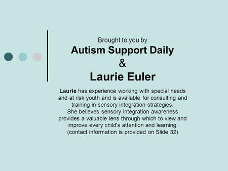 Brought to you by Autism Support Daily & Laurie Euler Laurie has experience working with special needs and at risk youth and is available for consulting.