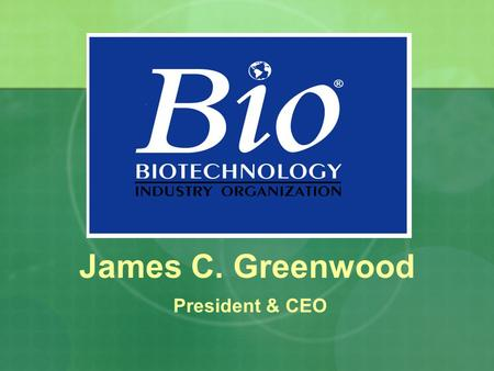 James C. Greenwood President & CEO. The Future of Food and Fuel is Biotechnology.