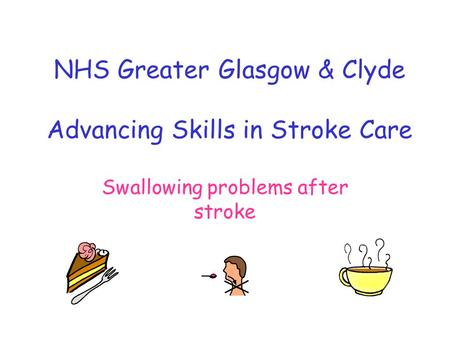 NHS Greater Glasgow & Clyde Advancing Skills in Stroke Care Swallowing problems after stroke.