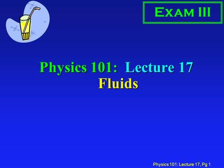 Physics 101: Lecture 17, Pg 1 Physics 101: Lecture 17 Fluids Exam III.
