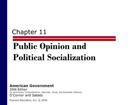Chapter 11 Public Opinion and Political Socialization Pearson Education, Inc. © 2006 American Government 2006 Edition (to accompany Comprehensive, Alternate,