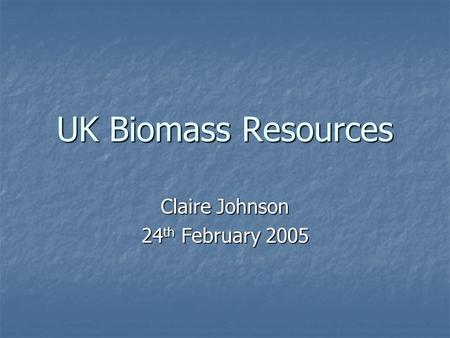 UK Biomass Resources Claire Johnson 24 th February 2005.