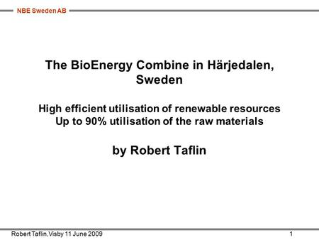 NBE Sweden AB The BioEnergy Combine in Härjedalen, Sweden High efficient utilisation of renewable resources Up to 90% utilisation of the raw materials.