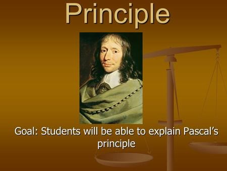 Pascal's Principle Goal: Students will be able to explain Pascal's principle.