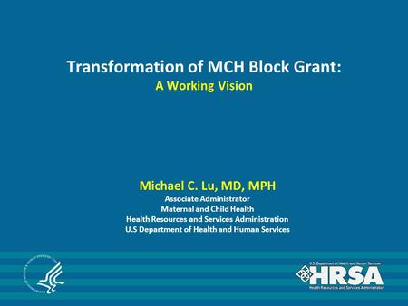 Transformation of MCH Block Grant: A Working Vision Michael C. Lu, MD, MPH Associate Administrator Maternal and Child Health Health Resources and Services.