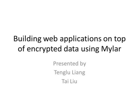 Building web applications on top of encrypted data using Mylar Presented by Tenglu Liang Tai Liu.