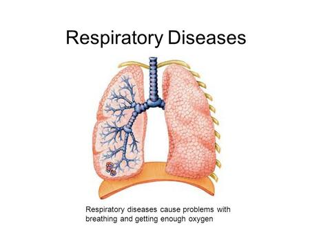 Respiratory Diseases Respiratory diseases cause problems with breathing and getting enough oxygen.
