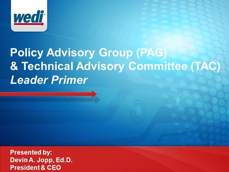 Policy Advisory Group (PAG) & Technical Advisory Committee (TAC) Leader Primer Presented by: Devin A. Jopp, Ed.D. President & CEO.