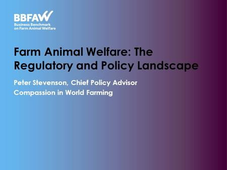 Farm Animal Welfare: The Regulatory and Policy Landscape Peter Stevenson, Chief Policy Advisor Compassion in World Farming.