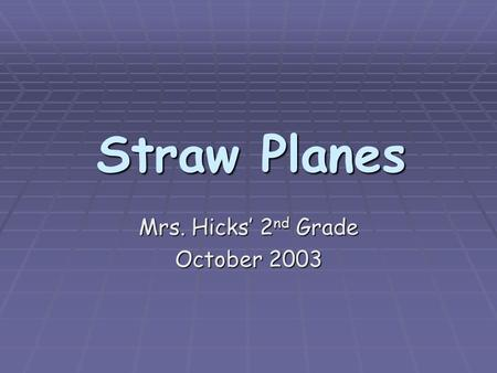 Straw Planes Straw Planes Mrs. Hicks' 2 nd Grade October 2003.