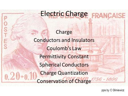 Electric Charge Charge Conductors and Insulators Coulomb's Law Permittivity Constant Spherical Conductors Charge Quantization Conservation of Charge pps.