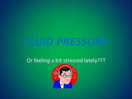 FLUID PRESSURE Or feeling a bit stressed lately???