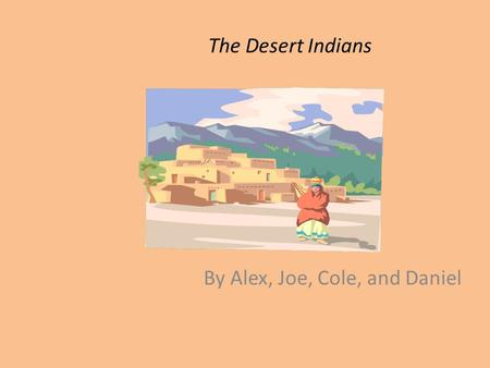 The Desert Indians By Alex, Joe, Cole, and Daniel.