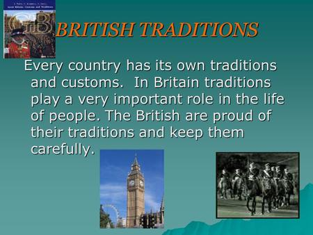 BRITISH TRADITIONS Every country has its own traditions and customs. In Britain traditions play a very important role in the life of people. The British.