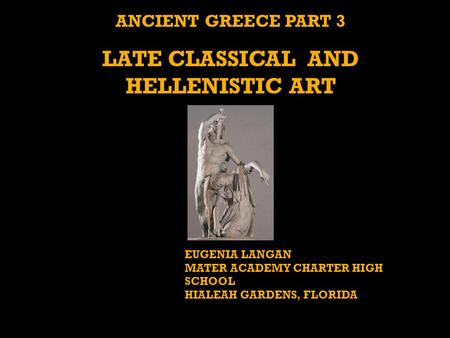 ANCIENT GREECE PART 3 LATE CLASSICAL AND HELLENISTIC ART EUGENIA LANGAN MATER ACADEMY CHARTER HIGH SCHOOL HIALEAH GARDENS, FLORIDA.