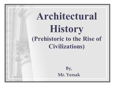 Architectural History (Prehistoric to the Rise of Civilizations) By, Mr. Yersak.