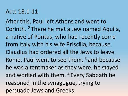 Acts 18:1-11 After this, Paul left Athens and went to Corinth. 2 There he met a Jew named Aquila, a native of Pontus, who had recently come from Italy.