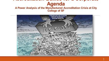 Accreditation Bullies for <strong>a</strong> Corporate Agenda <strong>A</strong> Power Analysis of the Manufactured Accreditation Crisis at City College of SF 1.