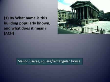 (1) By What name is this building popularly known, and what does it mean? [ACH] Maison Carree, square/rectangular house.