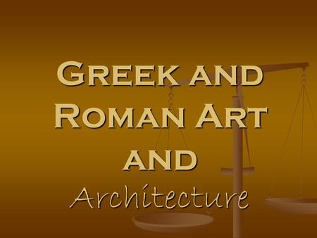 Greek and Roman Art and Architecture. Big IDEA in Ancient Greek and Roman Art Ancient Greek art presents the universal ideal of beauty through logic,