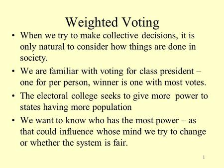 Weighted Voting When we try to make collective decisions, it is only natural to consider how things are done in society. We are familiar with voting for.