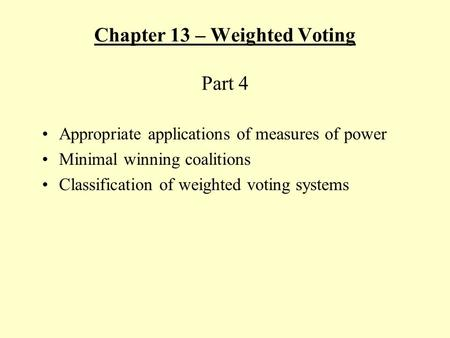 Chapter 13 – Weighted Voting Part 4 Appropriate applications of measures of power Minimal winning coalitions Classification of weighted voting systems.
