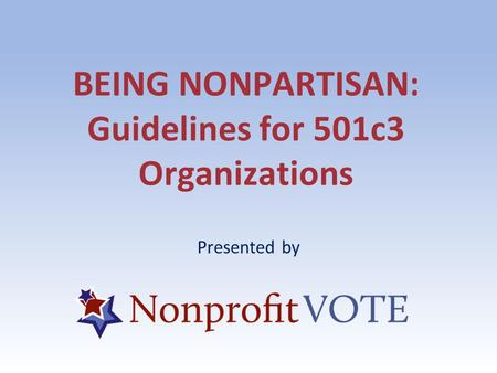 BEING NONPARTISAN: Guidelines for 501c3 Organizations Presented by.