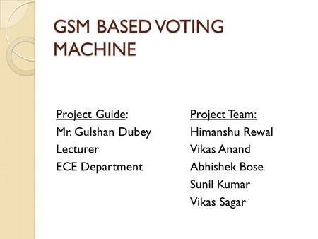 GSM BASED VOTING MACHINE Project Guide: Mr. Gulshan Dubey Lecturer ECE Department Project Team: Himanshu Rewal Vikas Anand Abhishek Bose Sunil Kumar Vikas.