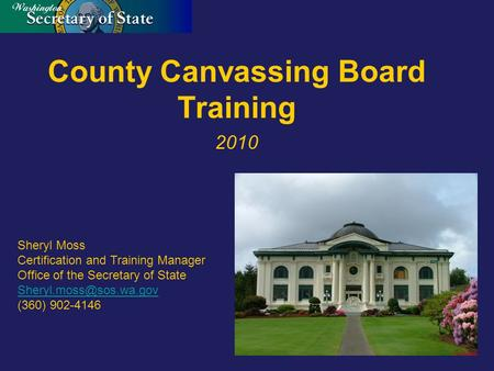 County Canvassing Board Training 2010 Sheryl Moss Certification and Training Manager Office of the Secretary of State (360) 902-4146.