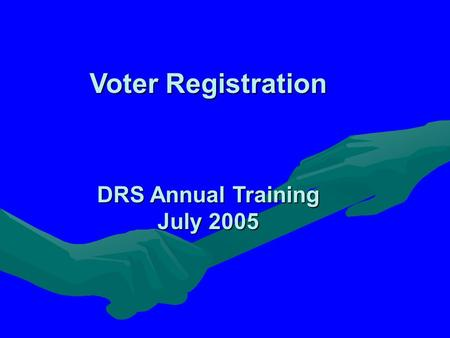 Voter Registration DRS Annual Training July 2005.