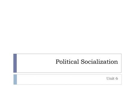 Political Socialization Unit 6. Political Socialization  What is it?  Process of developing political values and beliefs  Where does the process begin?