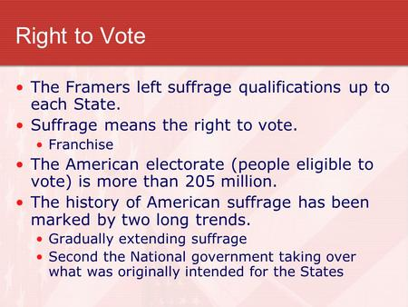 Right to Vote The Framers left suffrage qualifications up to each State. Suffrage means the right to vote. Franchise The American electorate (people eligible.