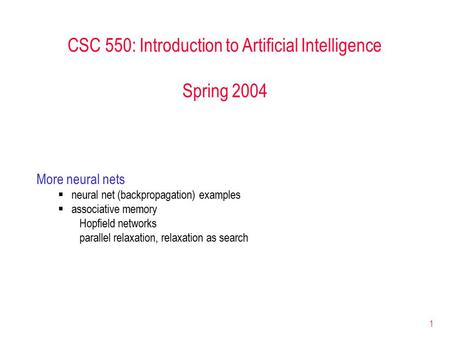 1 CSC 550: Introduction to Artificial Intelligence Spring 2004 More neural nets  neural net (backpropagation) examples  associative memory Hopfield networks.