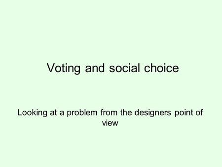 Voting and social choice Looking at a problem from the designers point of view.