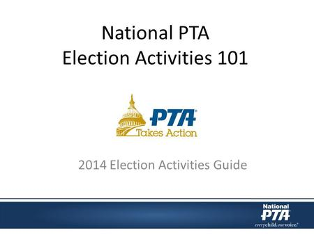 National PTA Election Activities 101 2014 Election Activities Guide.