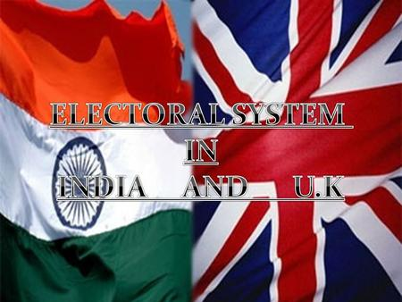 ELECTORAL SYSTEM IN INDIA AND U.K ELECTORAL SYSTEM IN INDIA AND U.K.