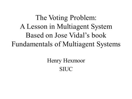 The Voting Problem: A Lesson in Multiagent System Based on Jose Vidal's book Fundamentals of Multiagent Systems Henry Hexmoor SIUC.