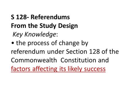 S 128- Referendums From the Study Design Key Knowledge: the process of change by referendum under Section 128 of the Commonwealth Constitution and factors.