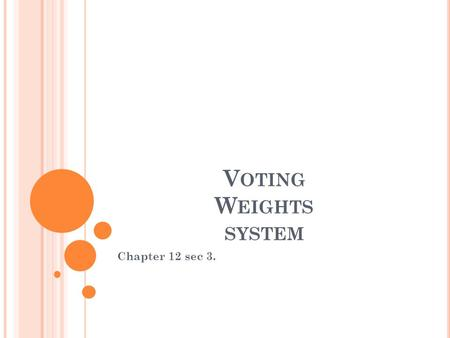 V OTING W EIGHTS SYSTEM Chapter 12 sec 3.. V OTING P OWER Def. The probability that a single vote is decisive Is affected by the rule for aggregating.