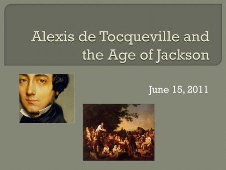 June 15, 2011. 1) Contexts for Tocqueville's Observations 2) Discussion of Key Themes 3) Religion in the Age of Jackson 4) Conclusion: why does Tocqueville.