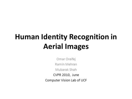 Human Identity Recognition in Aerial Images Omar Oreifej Ramin Mehran Mubarak Shah CVPR 2010, June Computer Vision Lab of UCF.