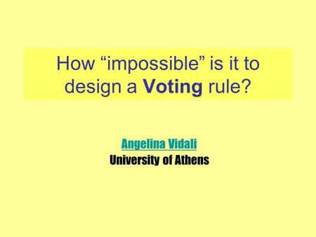 "How ""impossible"" is it to design a Voting rule? Angelina Vidali University of Athens."