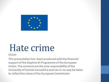 Hate crime UCLan This presentation has been produced with the financial support of the Daphne III Programme of the European Union. The contents are the.