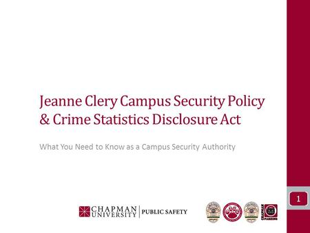 Jeanne Clery Campus Security Policy & Crime Statistics Disclosure Act What You Need to Know as a Campus Security Authority 1.