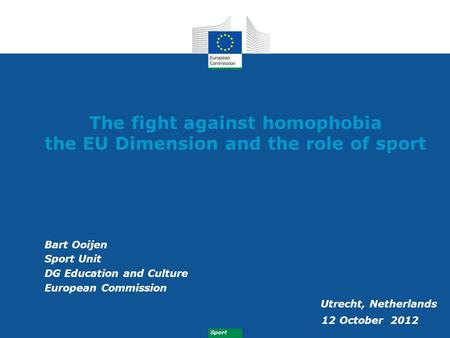 Sport The fight against homophobia the EU Dimension and the role of sport Bart Ooijen Sport Unit DG Education and Culture European Commission Utrecht,