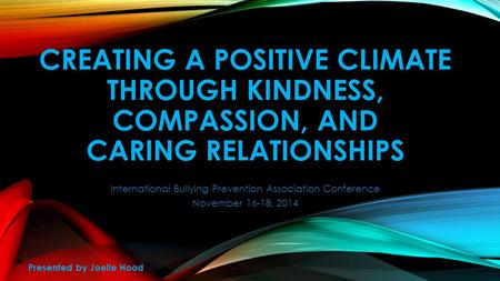 CREATING A POSITIVE CLIMATE THROUGH KINDNESS, COMPASSION, AND CARING RELATIONSHIPS International Bullying Prevention Association Conference November 16-18,
