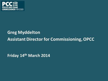 Greg Myddelton Assistant Director for Commissioning, OPCC Friday 14 th March 2014.