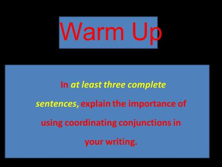 Warm Up In at least three complete sentences, explain the importance of using coordinating conjunctions in your writing.